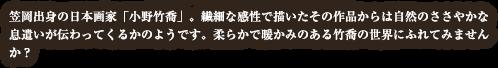 笠岡出身の日本画家「小野竹喬」。繊細な感性で描いたその作品からは自然のささやかな息遣いが伝わってくるかのようです。柔らかで暖かみのある竹喬の絵の世界に触れてみませんか?